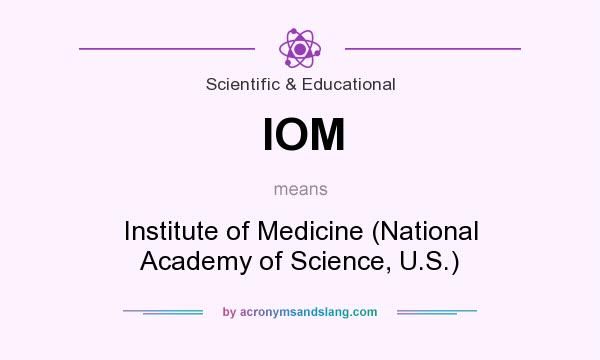 What does IOM mean? It stands for Institute of Medicine (National Academy of Science, U.S.)