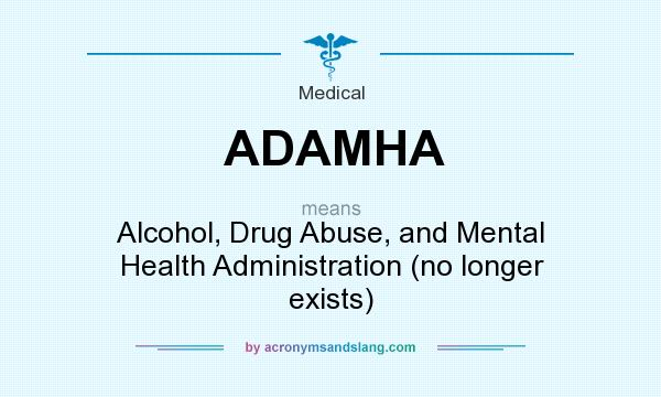 What does ADAMHA mean? It stands for Alcohol, Drug Abuse, and Mental Health Administration (no longer exists)