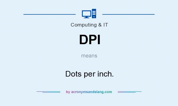 What does DPI mean? It stands for Dots per inch.
