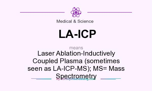 What does LA-ICP mean? It stands for Laser Ablation-Inductively Coupled Plasma (sometimes seen as LA-ICP-MS); MS= Mass Spectrometry