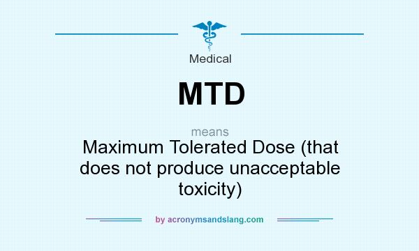 What does MTD mean? It stands for Maximum Tolerated Dose (that does not produce unacceptable toxicity)