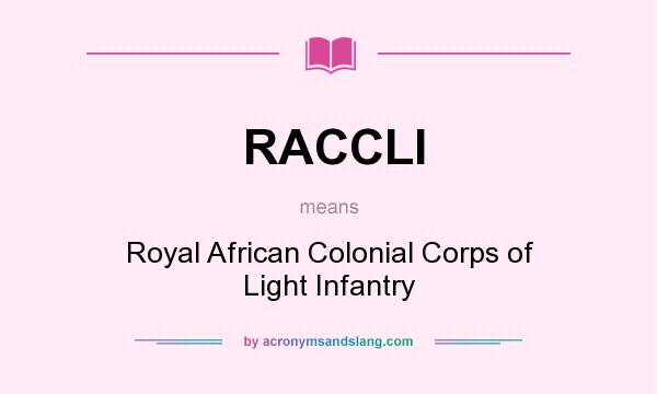 What does RACCLI mean? It stands for Royal African Colonial Corps of Light Infantry