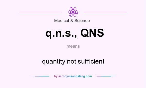 What does q.n.s., QNS mean? It stands for quantity not sufficient