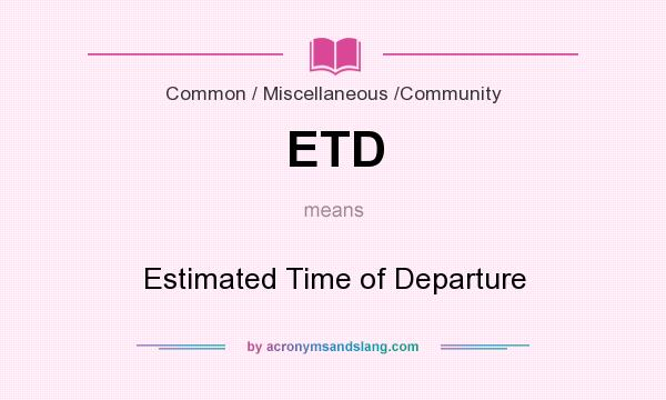 What does ETD mean? It stands for Estimated Time of Departure