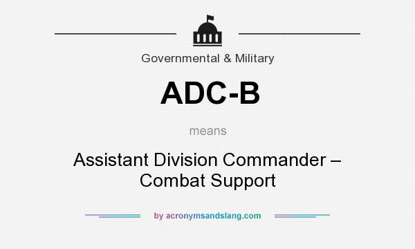 What does ADC-B mean? It stands for Assistant Division Commander – Combat Support