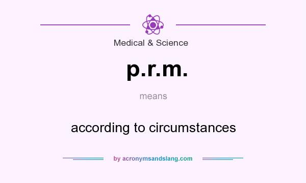 What does p.r.m. mean? It stands for according to circumstances