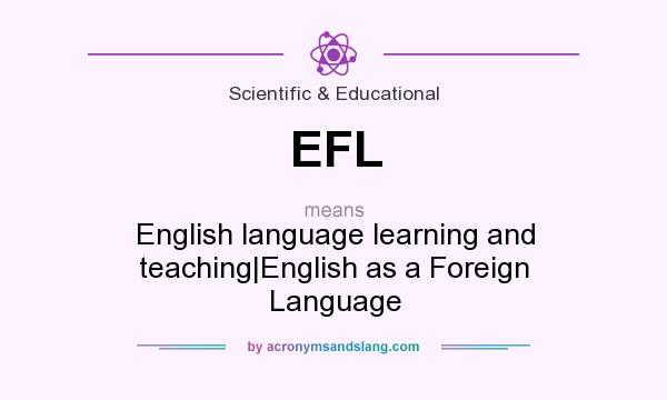 What does EFL mean? It stands for English language learning and teaching|English as a Foreign Language