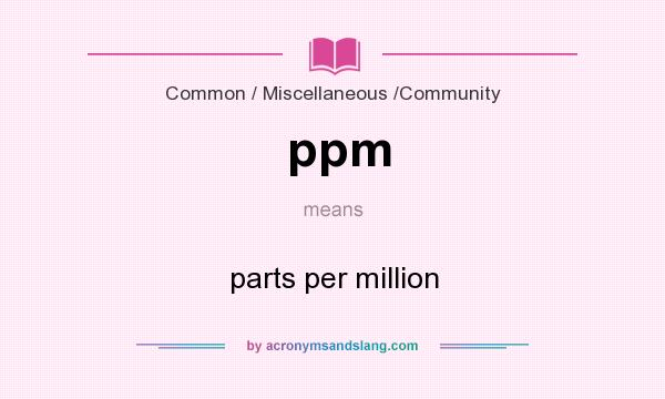 What does ppm mean? It stands for parts per million