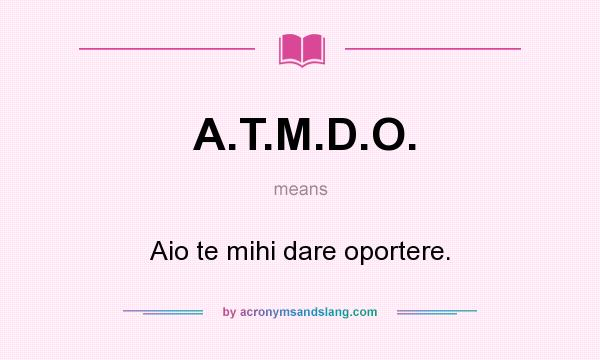 What does A.T.M.D.O. mean? It stands for Aio te mihi dare oportere.