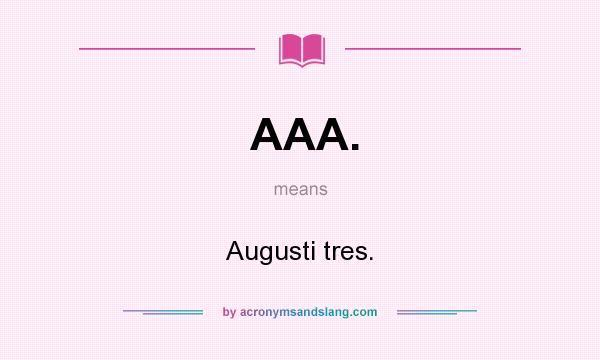What does AAA. mean? It stands for Augusti tres.
