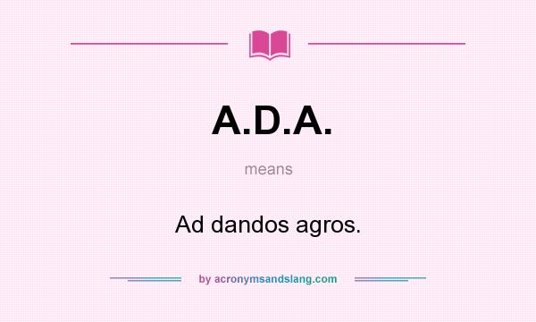 What does A.D.A. mean? It stands for Ad dandos agros.