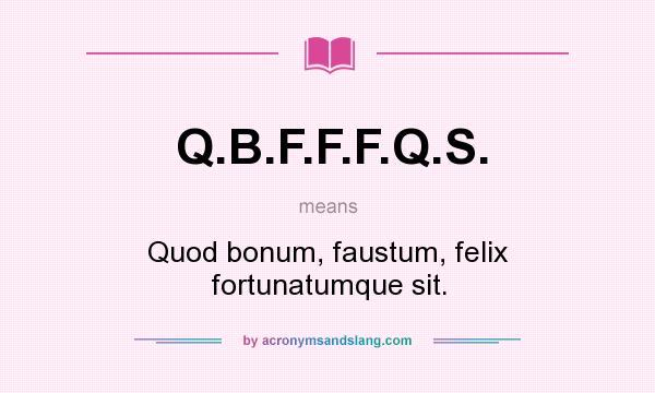 What does Q.B.F.F.F.Q.S. mean? It stands for Quod bonum, faustum, felix fortunatumque sit.
