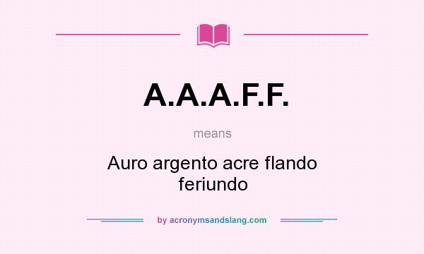 What does A.A.A.F.F. mean? It stands for Auro argento acre flando feriundo
