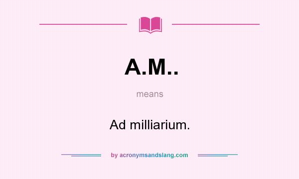 What does A.M.. mean? It stands for Ad milliarium.