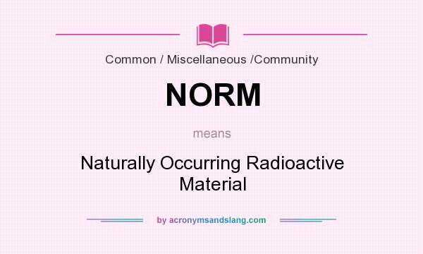 What does NORM mean? It stands for Naturally Occurring Radioactive Material