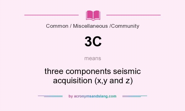What does 3C mean? It stands for three components seismic acquisition (x,y and z)