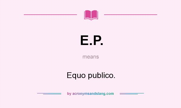 What does E.P. mean? It stands for Equo publico.