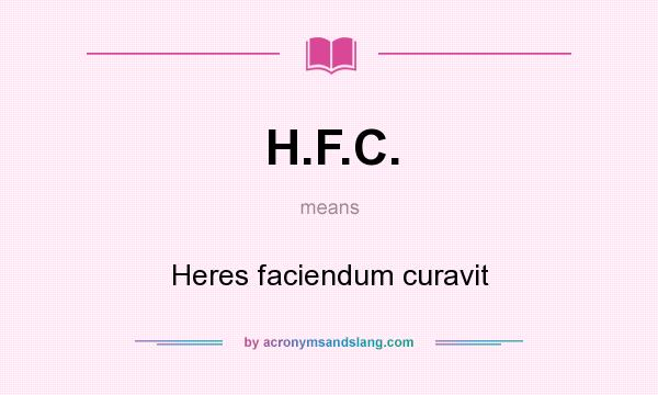 What does H.F.C. mean? It stands for Heres faciendum curavit