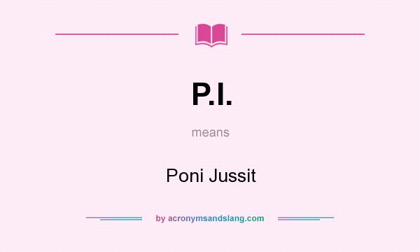 What does P.I. mean? It stands for Poni Jussit