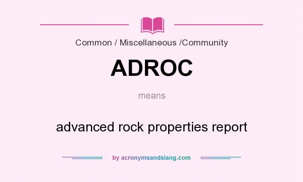 What does ADROC mean? It stands for advanced rock properties report