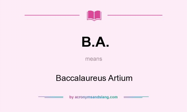 What Does B.A. Mean? It Stands For Baccalaureus Artium  Ba Stands For
