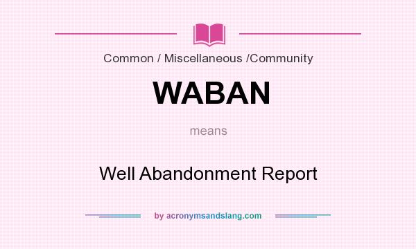 What does WABAN mean? It stands for Well Abandonment Report
