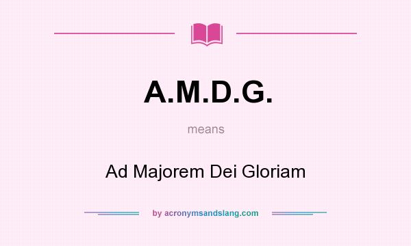 What does A.M.D.G. mean? It stands for Ad Majorem Dei Gloriam