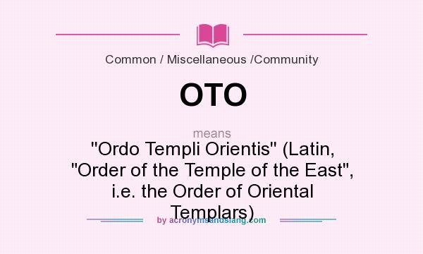 What does OTO mean? It stands for ``Ordo Templi Orientis`` (Latin, Order of the Temple of the East, i.e. the Order of Oriental Templars)