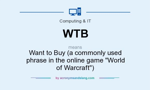 What does WTB mean? It stands for Want to Buy (a commonly used phrase in the online game World of Warcraft)