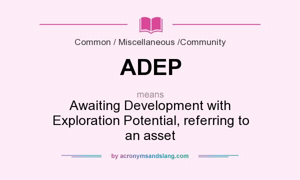 What does ADEP mean? It stands for Awaiting Development with Exploration Potential, referring to an asset
