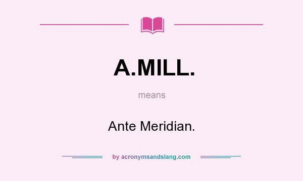 What does A.MILL. mean? It stands for Ante Meridian.
