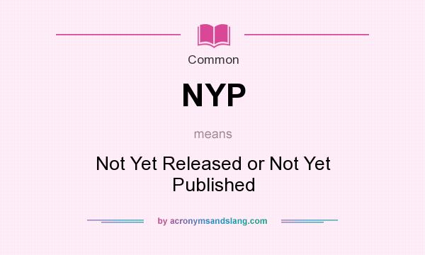What does NYP mean? It stands for Not Yet Released or Not Yet Published