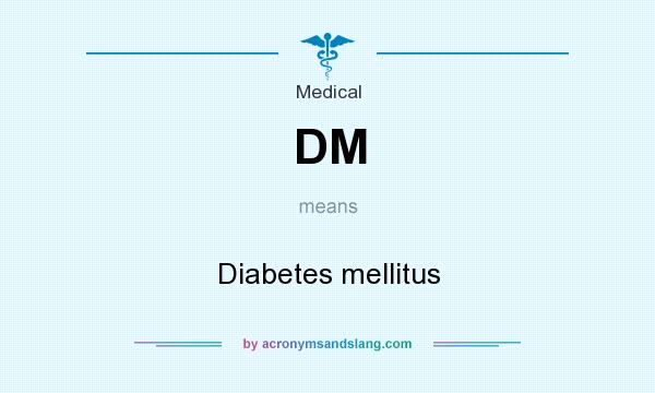 What does DM mean? It stands for Diabetes mellitus
