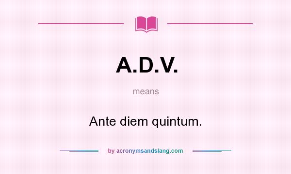 What does A.D.V. mean? It stands for Ante diem quintum.