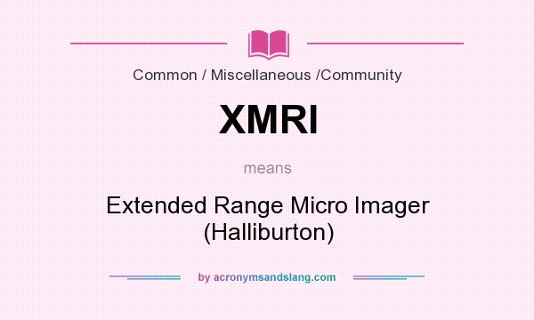 What does XMRI mean? It stands for Extended Range Micro Imager (Halliburton)