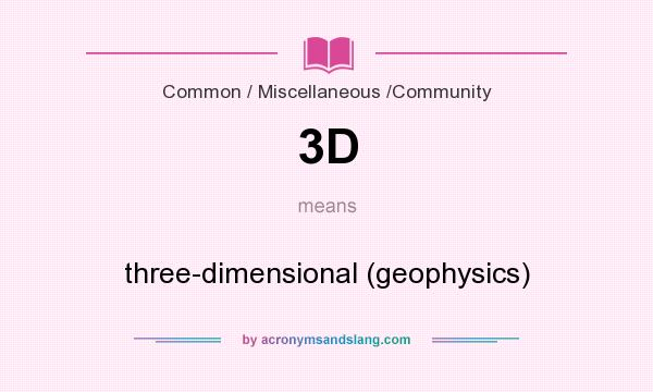 What does 3D mean? It stands for three-dimensional (geophysics)