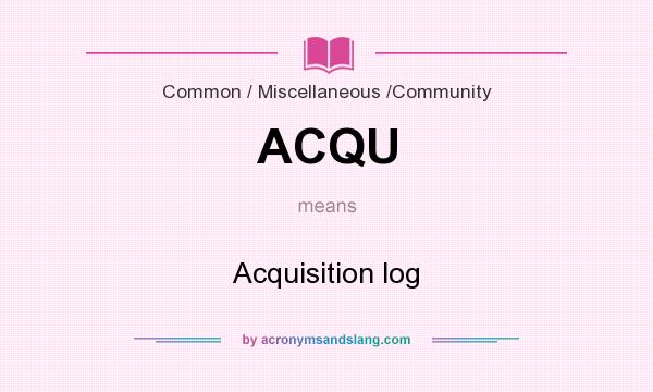 What does ACQU mean? It stands for Acquisition log