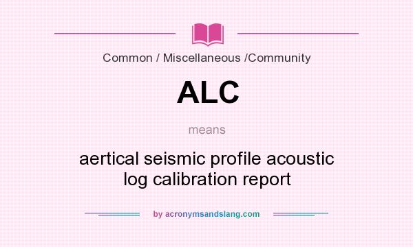 What does ALC mean? It stands for aertical seismic profile acoustic log calibration report