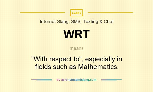 What does WRT mean? It stands for With respect to, especially in fields such as Mathematics.