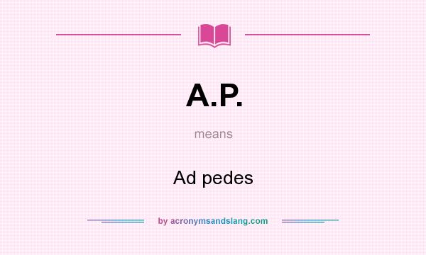 What does A.P. mean? It stands for Ad pedes