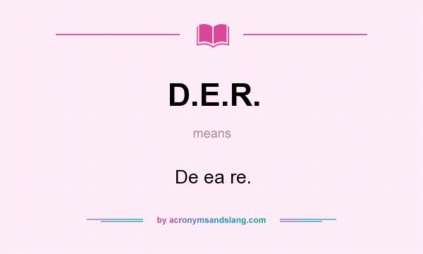 What does D.E.R. mean? It stands for De ea re.