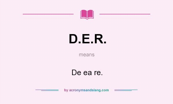 What does D.E.R. mean? It stands for De ea re.
