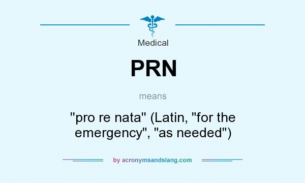What does PRN mean? It stands for ``pro re nata`` (Latin,