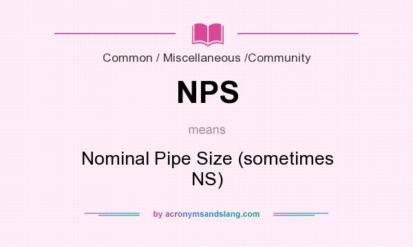 What does NPS mean? It stands for Nominal Pipe Size (sometimes NS)