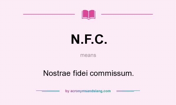 What does N.F.C. mean? It stands for Nostrae fidei commissum.