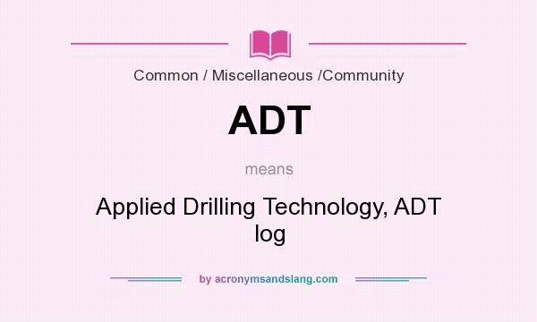What does ADT mean? It stands for Applied Drilling Technology, ADT log