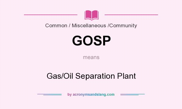 What does GOSP mean? It stands for Gas/Oil Separation Plant