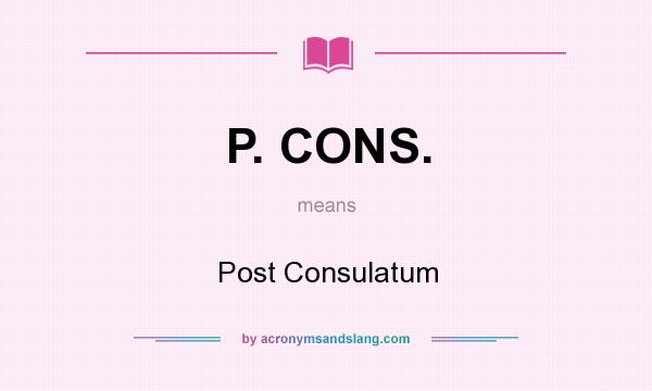 What does P. CONS. mean? It stands for Post Consulatum