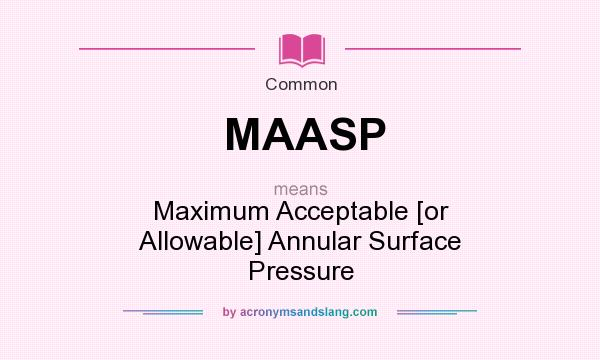 What does MAASP mean? It stands for Maximum Acceptable [or Allowable] Annular Surface Pressure