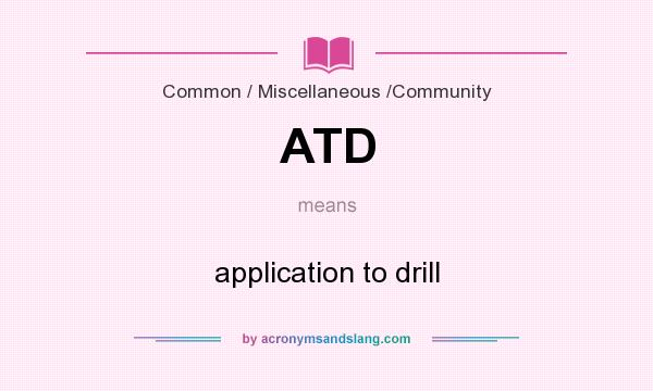 What does ATD mean? It stands for application to drill